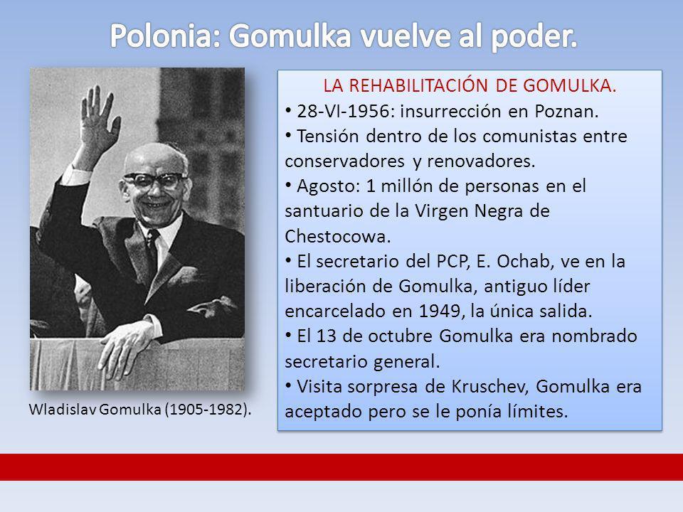 LA REHABILITACIÓN DE GOMULKA. 28-VI-1956: insurrección en Poznan. Tensión dentro de los comunistas entre conservadores y renovadores. Agosto: 1 millón