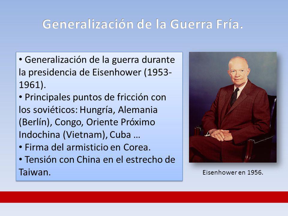 Generalización de la guerra durante la presidencia de Eisenhower (1953- 1961). Principales puntos de fricción con los soviéticos: Hungría, Alemania (B