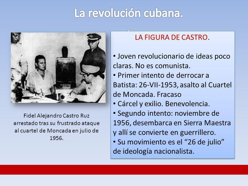 LA FIGURA DE CASTRO. Joven revolucionario de ideas poco claras. No es comunista. Primer intento de derrocar a Batista: 26-VII-1953, asalto al Cuartel