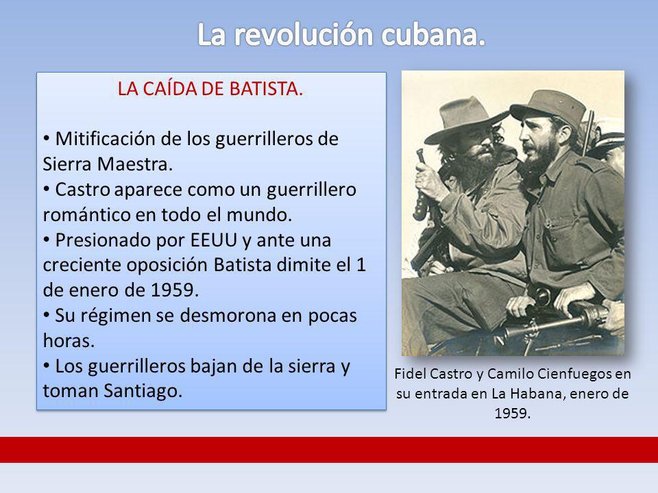 LA CAÍDA DE BATISTA. Mitificación de los guerrilleros de Sierra Maestra. Castro aparece como un guerrillero romántico en todo el mundo. Presionado por