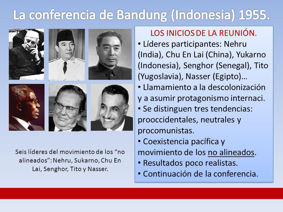 LOS INICIOS DE LA REUNIÓN. Líderes participantes: Nehru (India), Chu En Lai (China), Yukarno (Indonesia), Senghor (Senegal), Tito (Yugoslavia), Nasser