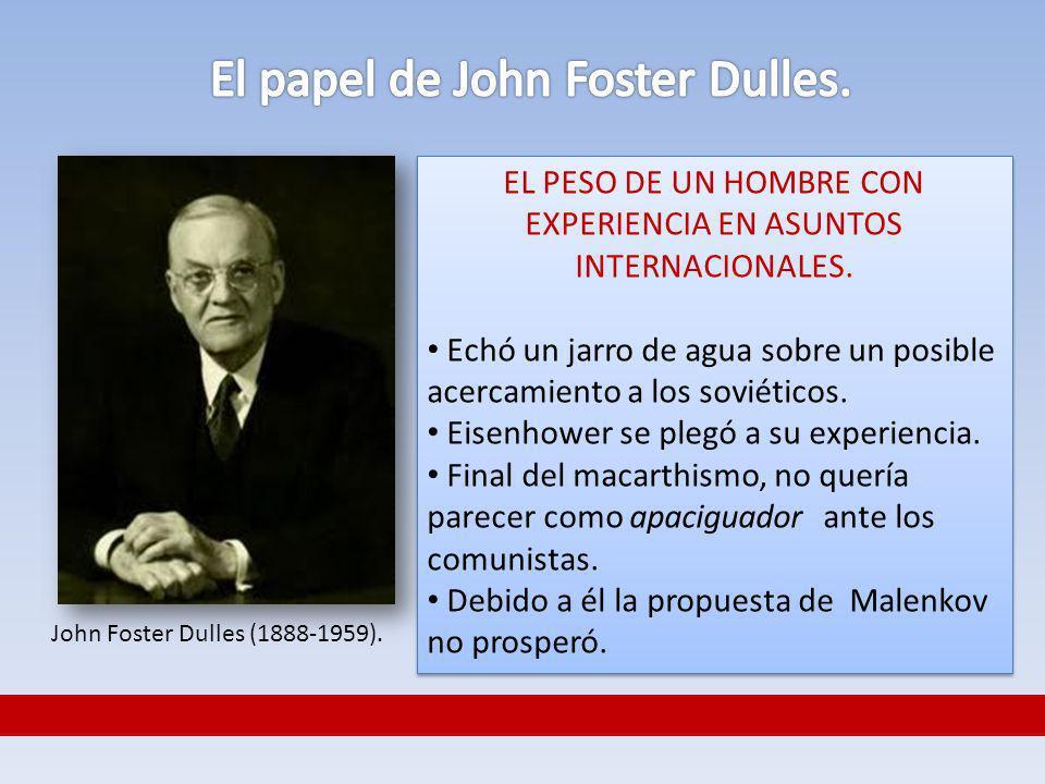 John Foster Dulles (1888-1959). EL PESO DE UN HOMBRE CON EXPERIENCIA EN ASUNTOS INTERNACIONALES. Echó un jarro de agua sobre un posible acercamiento a