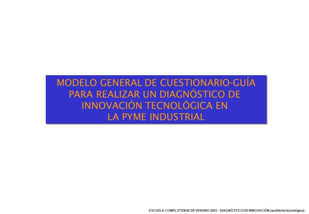 ESCUELA COMPLUTENSE DE VERANO 2003 - DIAGNÓSTICO DE INNOVACIÓN (auditoria tecnológica) MODELO GENERAL DE CUESTIONARIO-GUÍA PARA REALIZAR UN DIAGNÓSTIC