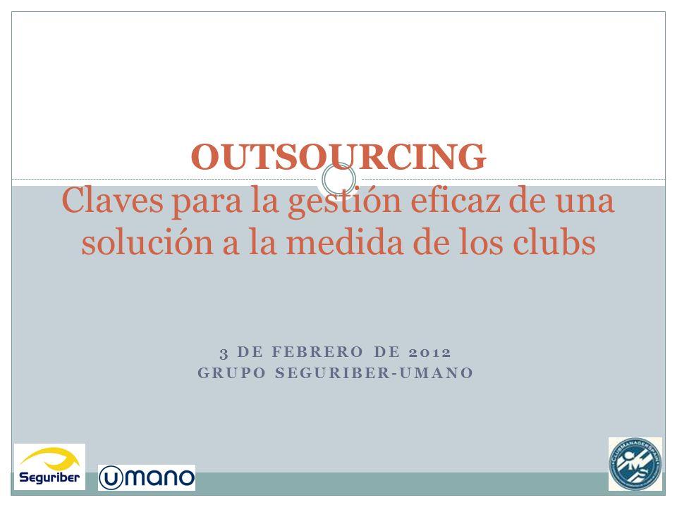 3 DE FEBRERO DE 2012 GRUPO SEGURIBER-UMANO OUTSOURCING Claves para la gestión eficaz de una solución a la medida de los clubs