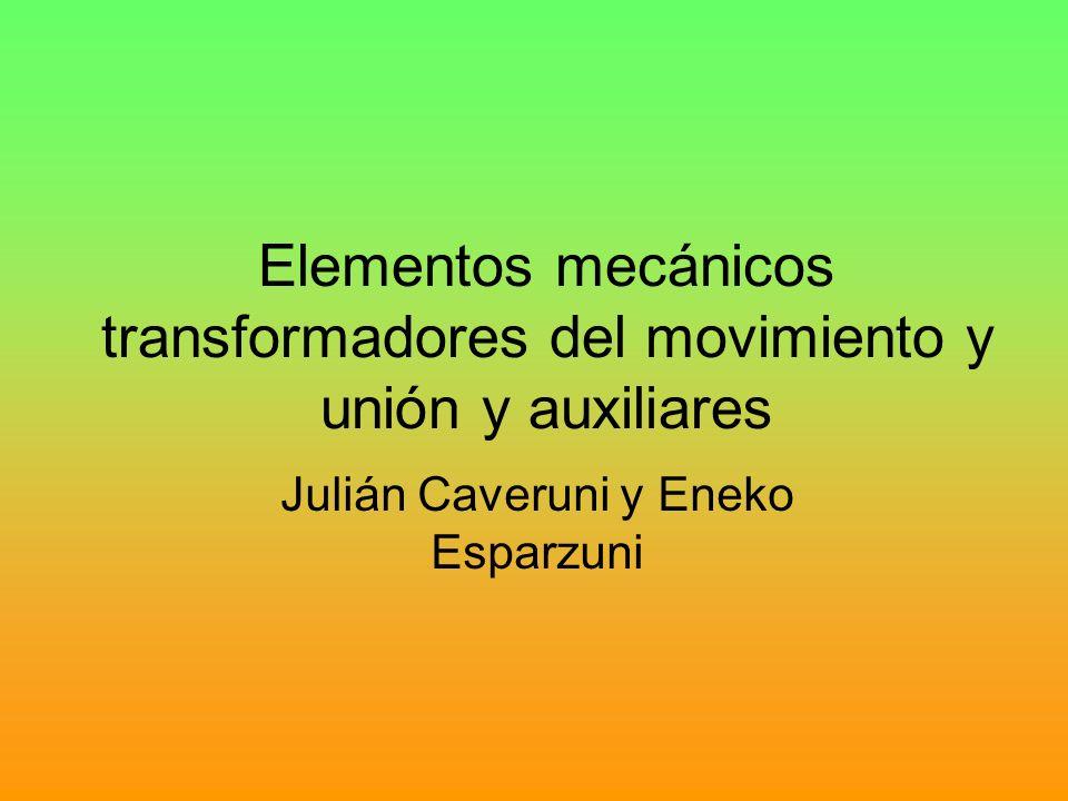 Elementos mecánicos transformadores del movimiento y unión y auxiliares Julián Caveruni y Eneko Esparzuni