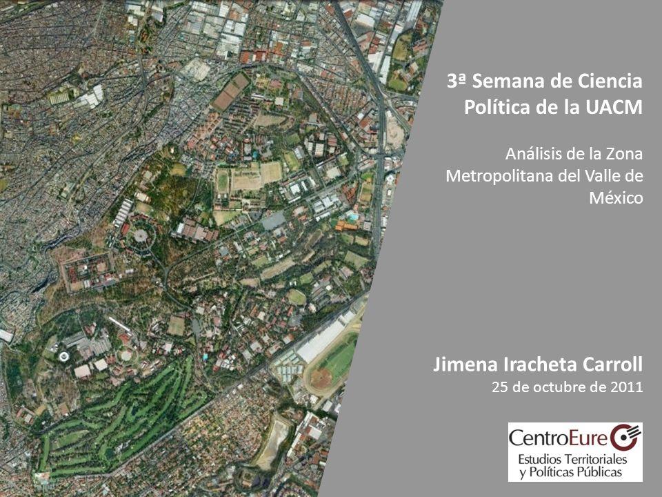 3ª Semana de Ciencia Política de la UACM Análisis de la Zona Metropolitana del Valle de México Jimena Iracheta Carroll 25 de octubre de 2011