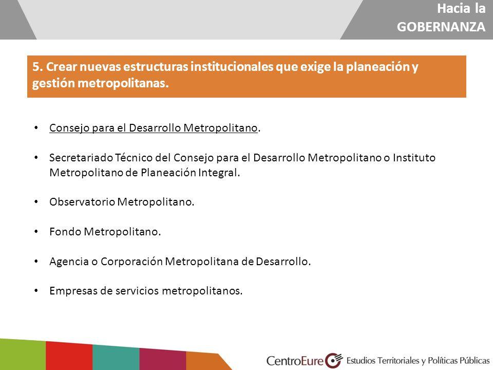 Hacia la GOBERNANZA 5. Crear nuevas estructuras institucionales que exige la planeación y gestión metropolitanas. Consejo para el Desarrollo Metropoli