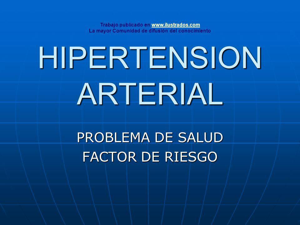 HIPERTENSION ARTERIAL PROBLEMA DE SALUD FACTOR DE RIESGO Trabajo publicado en www.ilustrados.comwww.ilustrados.com La mayor Comunidad de difusión del