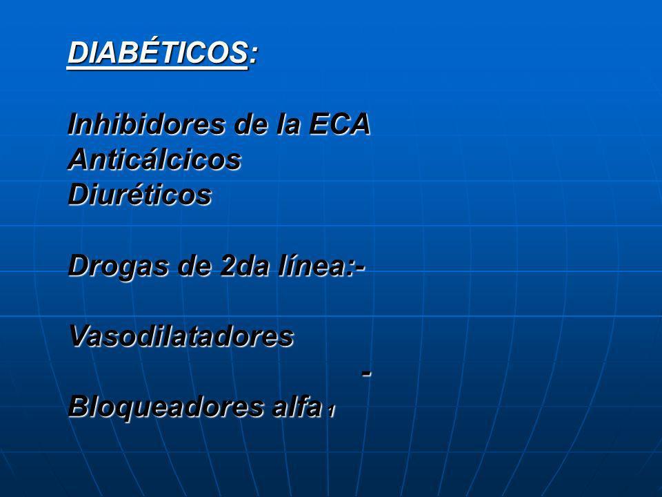 DIABÉTICOS: Inhibidores de la ECA AnticálcicosDiuréticos Drogas de 2da línea:- Vasodilatadores - Bloqueadores alfa 1 - Bloqueadores alfa 1