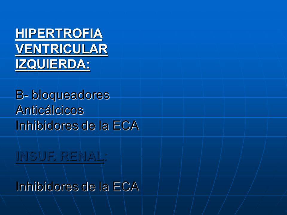 HIPERTROFIA VENTRICULAR IZQUIERDA: B- bloqueadores Anticálcicos Inhibidores de la ECA INSUF. RENAL: Inhibidores de la ECA