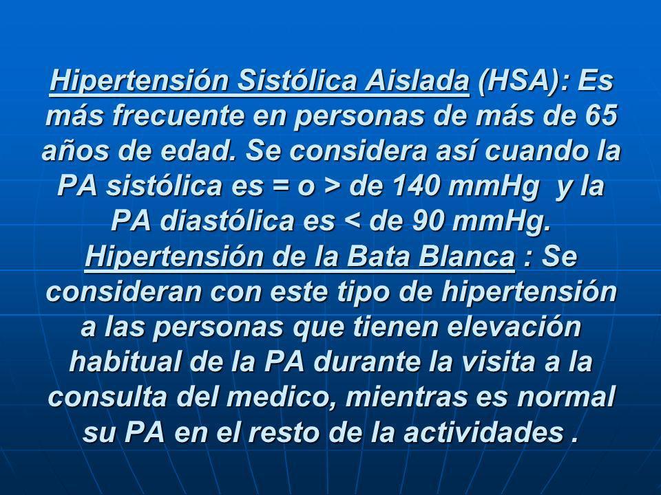 Hipertensión Sistólica Aislada (HSA): Es más frecuente en personas de más de 65 años de edad. Se considera así cuando la PA sistólica es = o > de 140