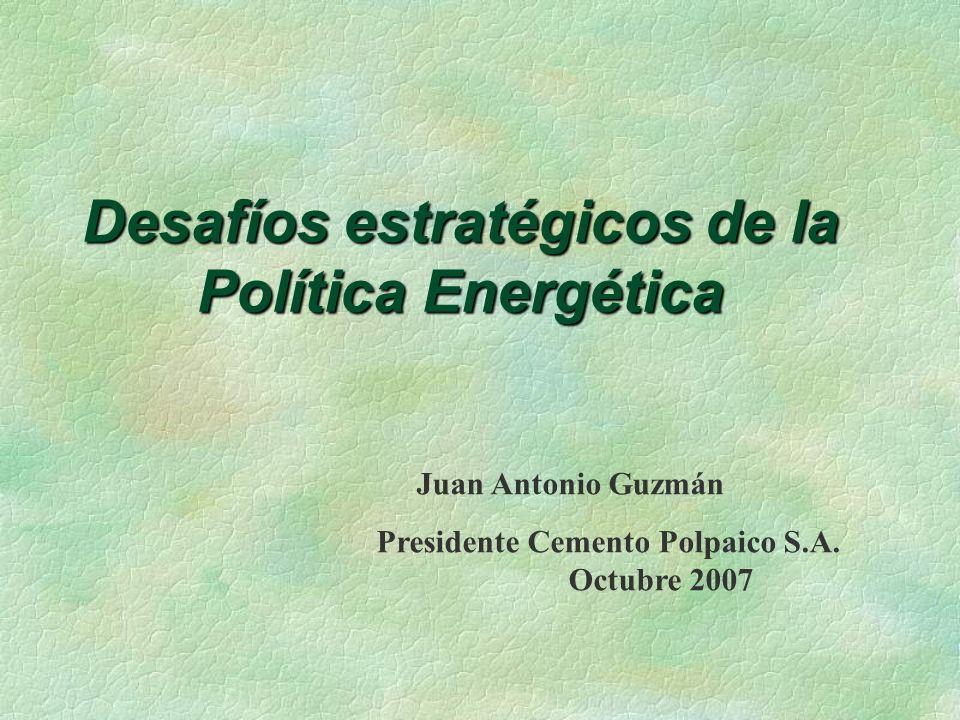 Desafíos estratégicos de la Política Energética Juan Antonio Guzmán Presidente Cemento Polpaico S.A.