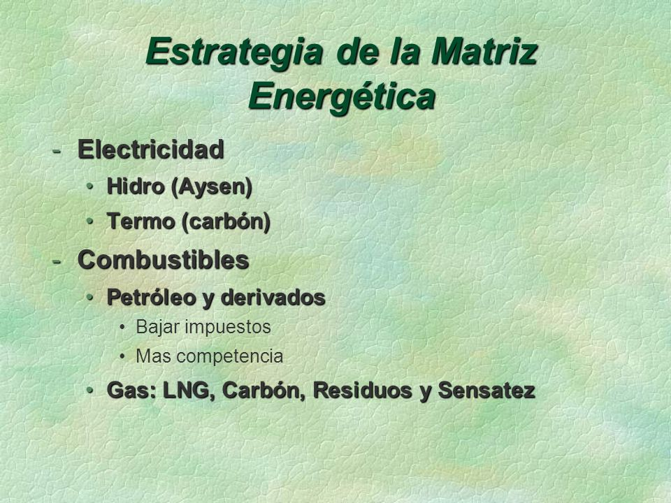 Estrategia de la Matriz Energética -Electricidad Hidro (Aysen)Hidro (Aysen) Termo (carbón)Termo (carbón) -Combustibles Petróleo y derivadosPetróleo y derivados Bajar impuestos Mas competencia Gas: LNG, Carbón, Residuos y SensatezGas: LNG, Carbón, Residuos y Sensatez
