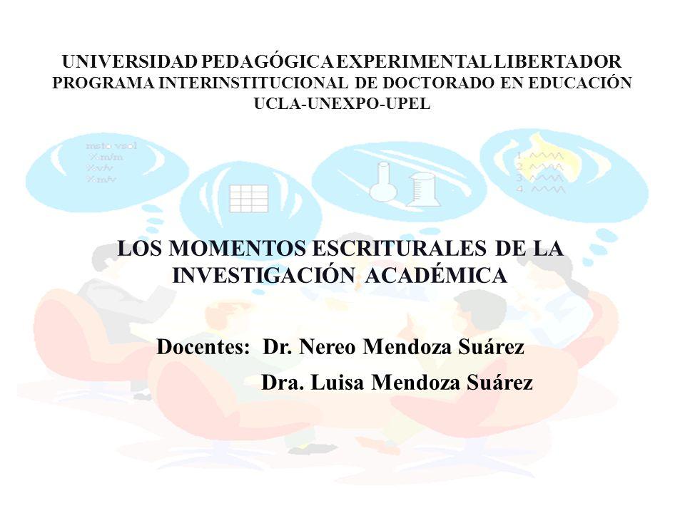 LOS MOMENTOS ESCRITURALES DE LA INVESTIGACIÓN ACADÉMICA Docentes: Dr. Nereo Mendoza Suárez Dra. Luisa Mendoza Suárez UNIVERSIDAD PEDAGÓGICA EXPERIMENT