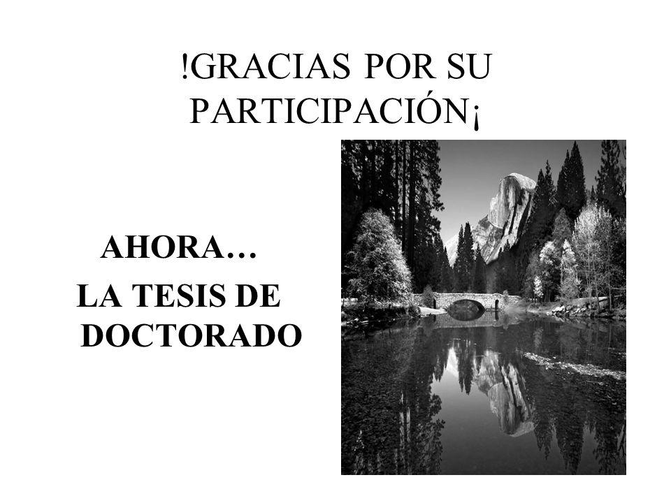 !GRACIAS POR SU PARTICIPACIÓN¡ AHORA… LA TESIS DE DOCTORADO