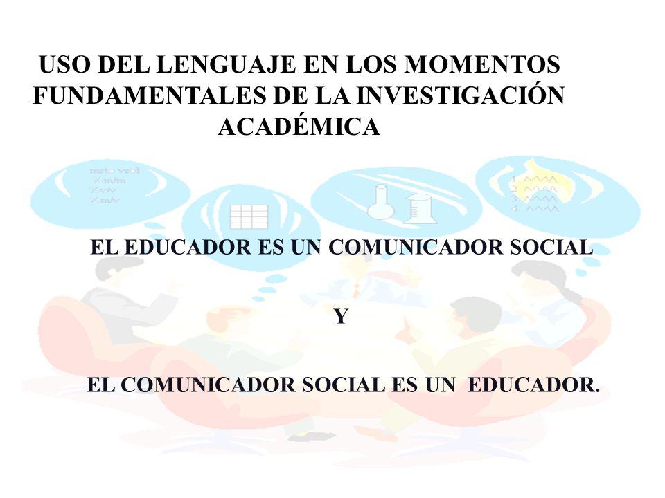 EL EDUCADOR ES UN COMUNICADOR SOCIAL Y EL COMUNICADOR SOCIAL ES UN EDUCADOR. USO DEL LENGUAJE EN LOS MOMENTOS FUNDAMENTALES DE LA INVESTIGACIÓN ACADÉM