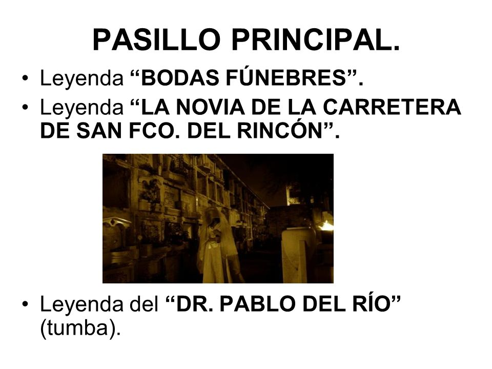 PASILLO PRINCIPAL. Leyenda BODAS FÚNEBRES. Leyenda LA NOVIA DE LA CARRETERA DE SAN FCO. DEL RINCÓN. Leyenda del DR. PABLO DEL RÍO (tumba).