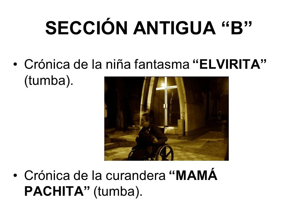 SECCIÓN ANTIGUA B Crónica de la niña fantasma ELVIRITA (tumba). Crónica de la curandera MAMÁ PACHITA (tumba).