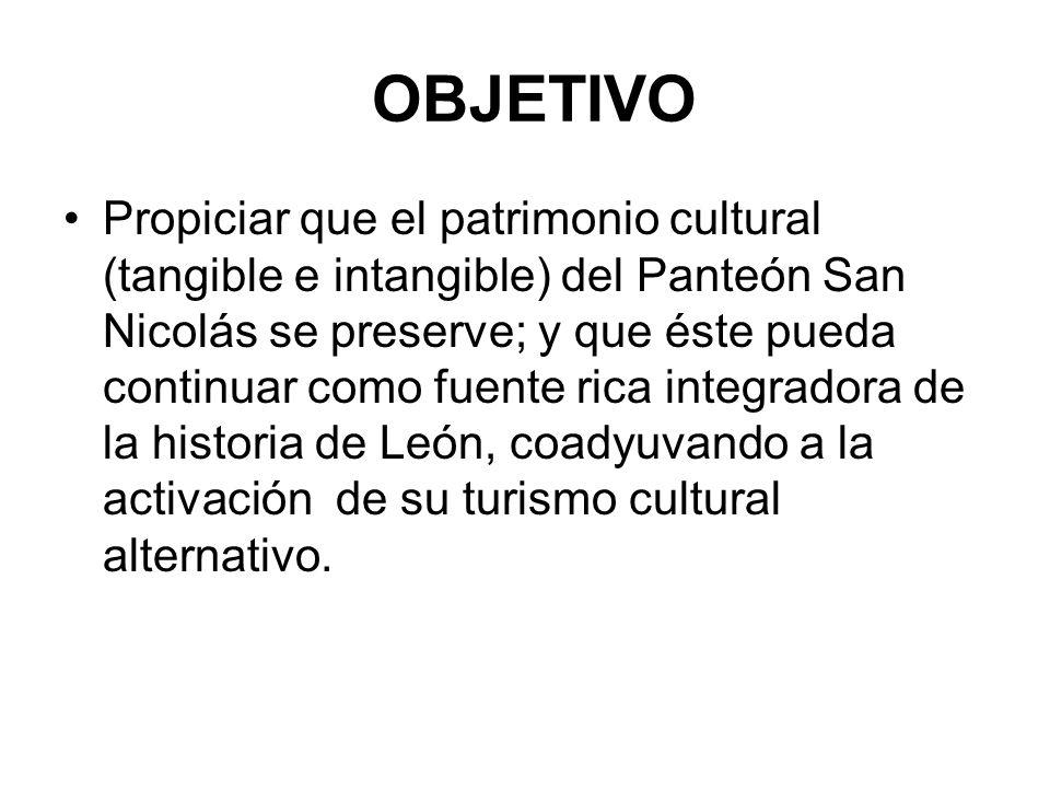 OBJETIVO Propiciar que el patrimonio cultural (tangible e intangible) del Panteón San Nicolás se preserve; y que éste pueda continuar como fuente rica
