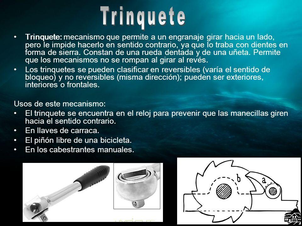 Trinquete: mecanismo que permite a un engranaje girar hacia un lado, pero le impide hacerlo en sentido contrario, ya que lo traba con dientes en forma