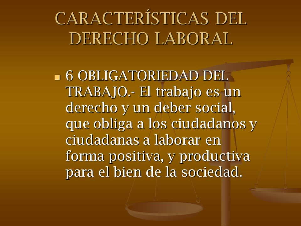 CARACTERÍSTICAS DEL DERECHO LABORAL 6 OBLIGATORIEDAD DEL TRABAJO.- El trabajo es un derecho y un deber social, que obliga a los ciudadanos y ciudadana