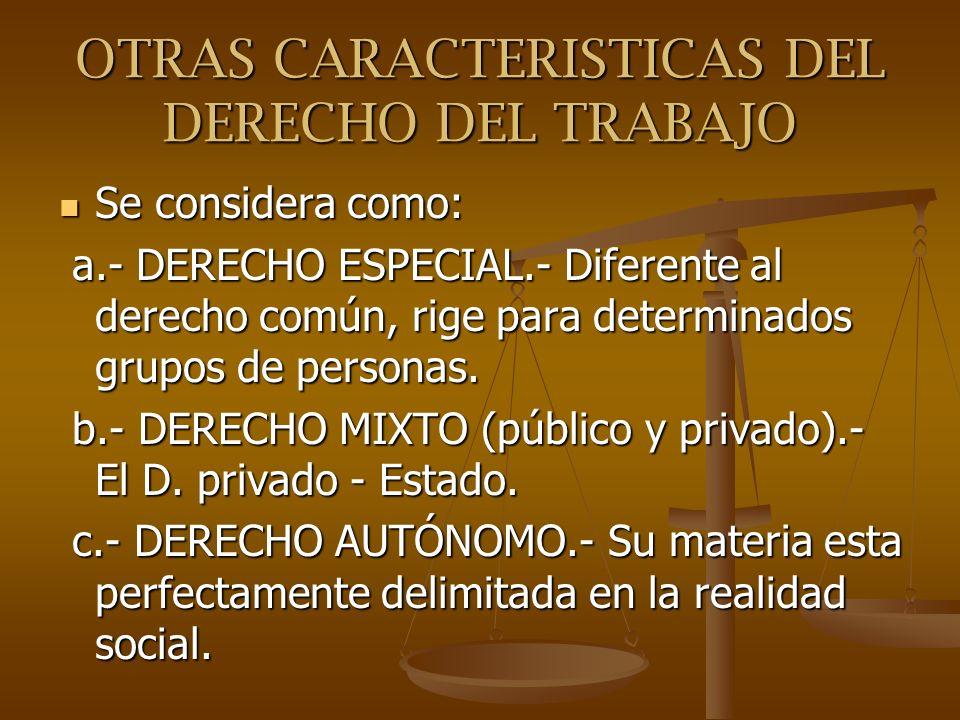 OTRAS CARACTERISTICAS DEL DERECHO DEL TRABAJO Se considera como: Se considera como: a.- DERECHO ESPECIAL.- Diferente al derecho común, rige para deter