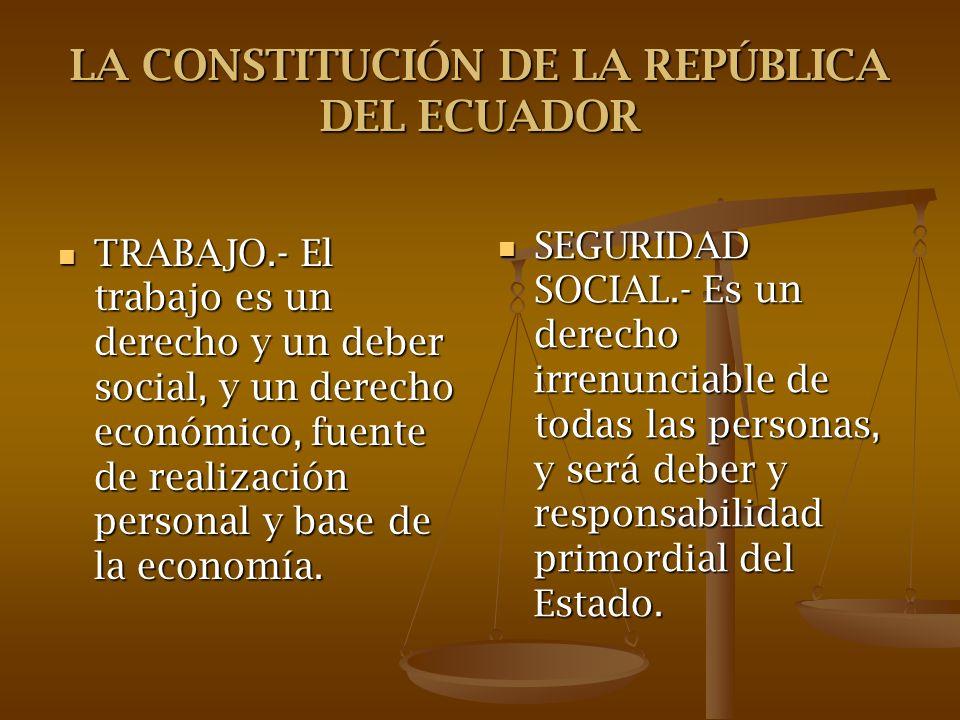 LA CONSTITUCIÓN DE LA REPÚBLICA DEL ECUADOR TRABAJO.- El trabajo es un derecho y un deber social, y un derecho económico, fuente de realización person