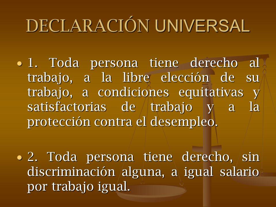 DECLARACIÓN UNIVERSAL 1. Toda persona tiene derecho al trabajo, a la libre elección de su trabajo, a condiciones equitativas y satisfactorias de traba