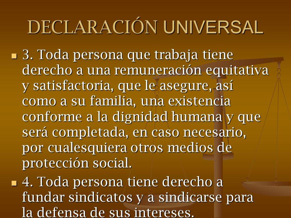 DECLARACIÓN UNIVERSAL 3. Toda persona que trabaja tiene derecho a una remuneración equitativa y satisfactoria, que le asegure, así como a su familia,