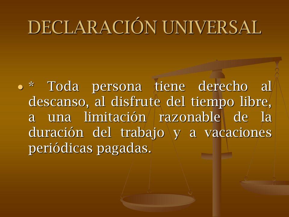 DECLARACIÓN UNIVERSAL * Toda persona tiene derecho al descanso, al disfrute del tiempo libre, a una limitación razonable de la duración del trabajo y