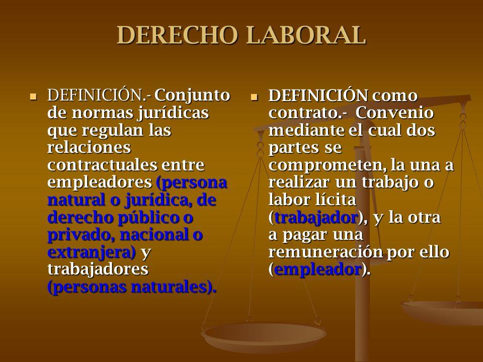 DERECHO LABORAL DEFINICIÓN.- Conjunto de normas jurídicas que regulan las relaciones contractuales entre empleadores (persona natural o jurídica, de d