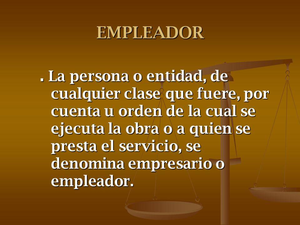 EMPLEADOR. La persona o entidad, de cualquier clase que fuere, por cuenta u orden de la cual se ejecuta la obra o a quien se presta el servicio, se de
