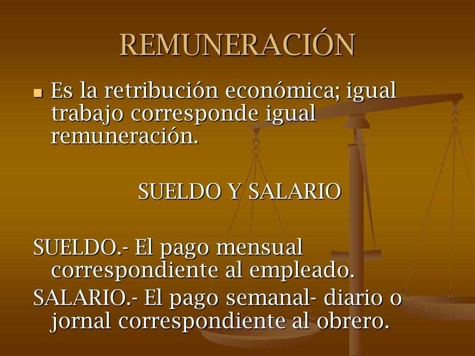 REMUNERACIÓN Es la retribución económica; igual trabajo corresponde igual remuneración. Es la retribución económica; igual trabajo corresponde igual r