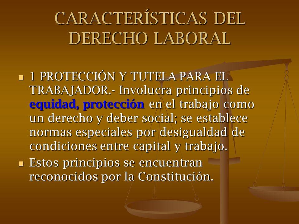 CARACTERÍSTICAS DEL DERECHO LABORAL 1 PROTECCIÓN Y TUTELA PARA EL TRABAJADOR.- Involucra principios de equidad, protección en el trabajo como un derec