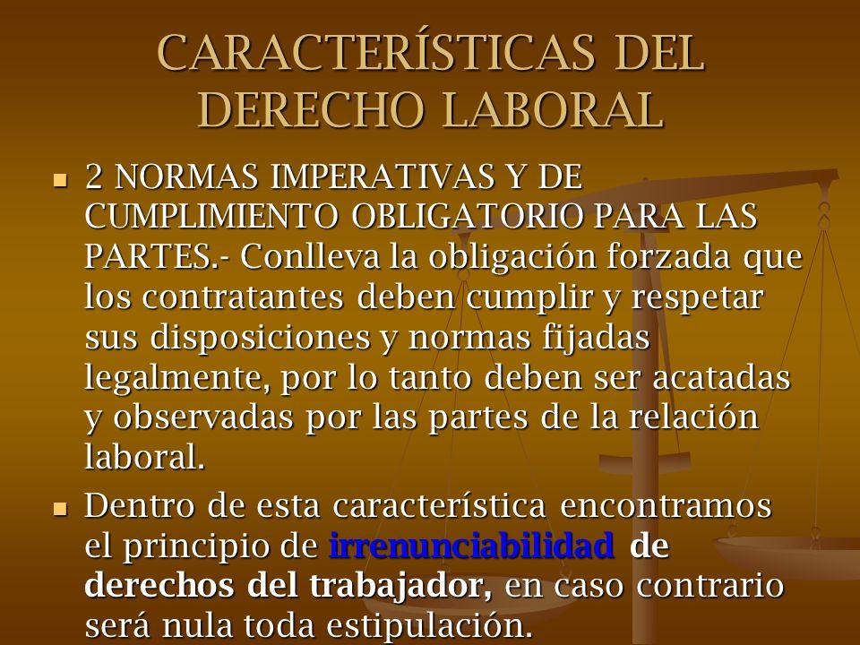 CARACTERÍSTICAS DEL DERECHO LABORAL 2 NORMAS IMPERATIVAS Y DE CUMPLIMIENTO OBLIGATORIO PARA LAS PARTES.- Conlleva la obligación forzada que los contra