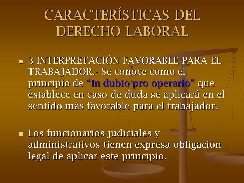 CARACTERÍSTICAS DEL DERECHO LABORAL 3 INTERPRETACIÓN FAVORABLE PARA EL TRABAJADOR.- Se conoce como el principio de In dubio pro operario que establece