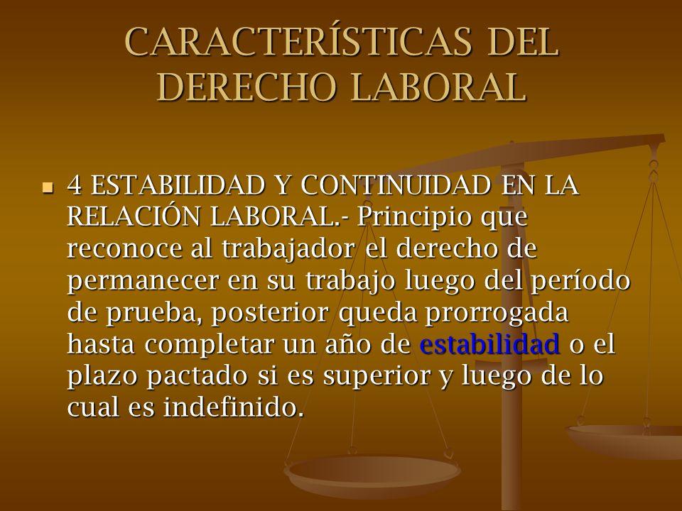 CARACTERÍSTICAS DEL DERECHO LABORAL 4 ESTABILIDAD Y CONTINUIDAD EN LA RELACIÓN LABORAL.- Principio que reconoce al trabajador el derecho de permanecer