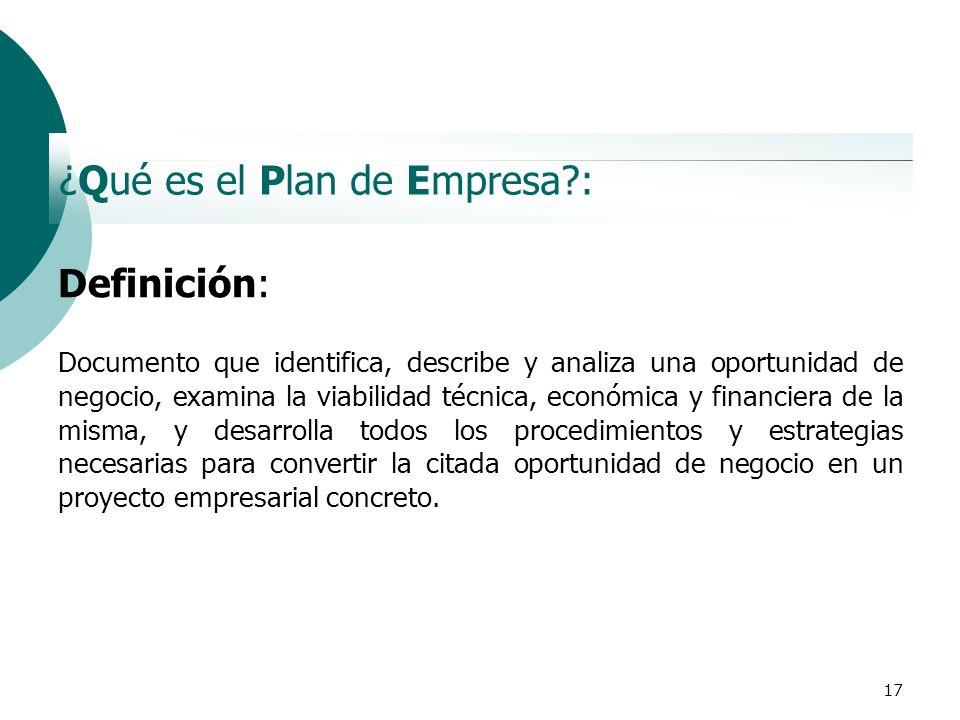 17 ¿Qué es el Plan de Empresa?: Definición: Documento que identifica, describe y analiza una oportunidad de negocio, examina la viabilidad técnica, ec