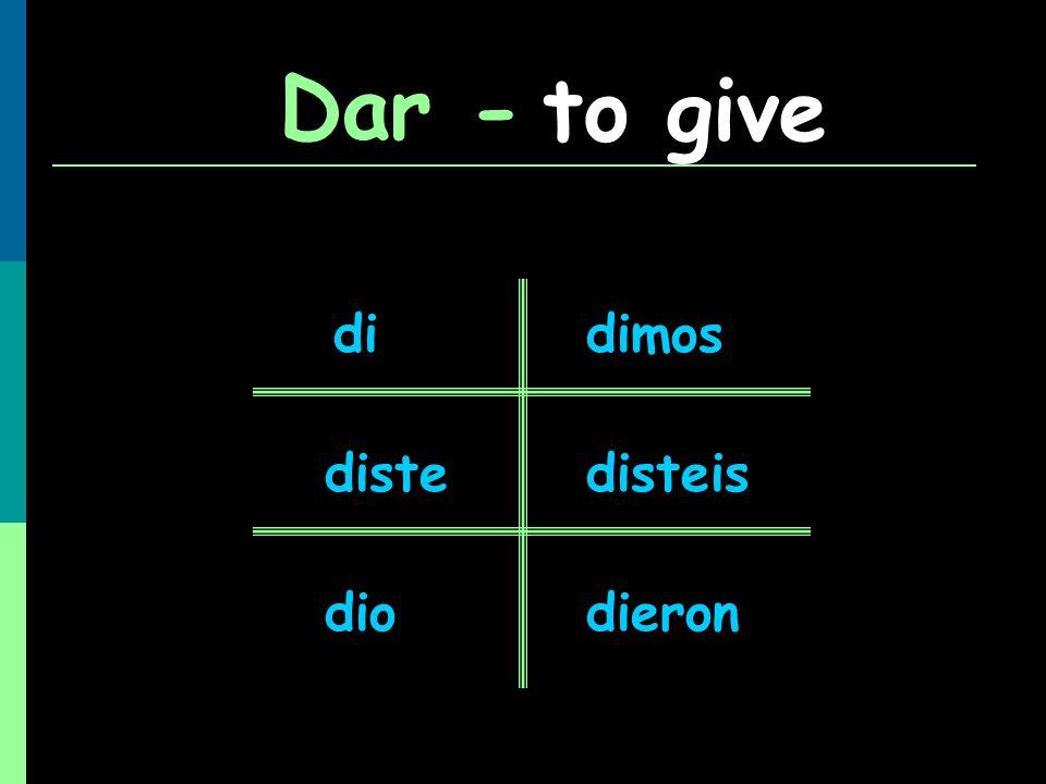 Dar - to give di diste dio dimos disteis dieron