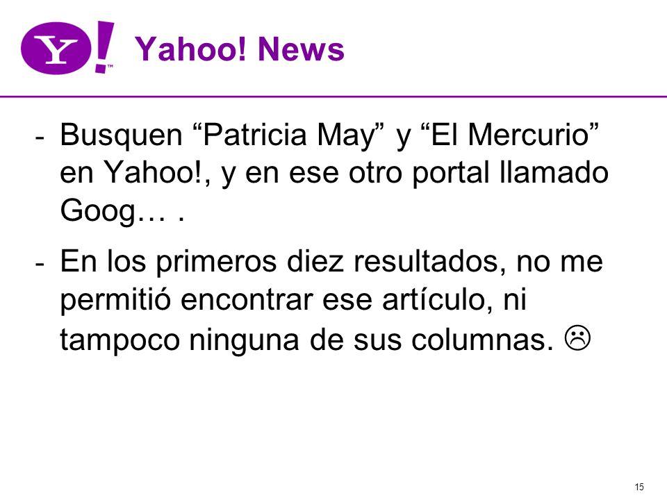 15 Yahoo! News - Busquen Patricia May y El Mercurio en Yahoo!, y en ese otro portal llamado Goog…. - En los primeros diez resultados, no me permitió e
