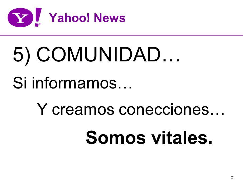 24 Yahoo! News 5) COMUNIDAD… Si informamos… Y creamos conecciones… Somos vitales.