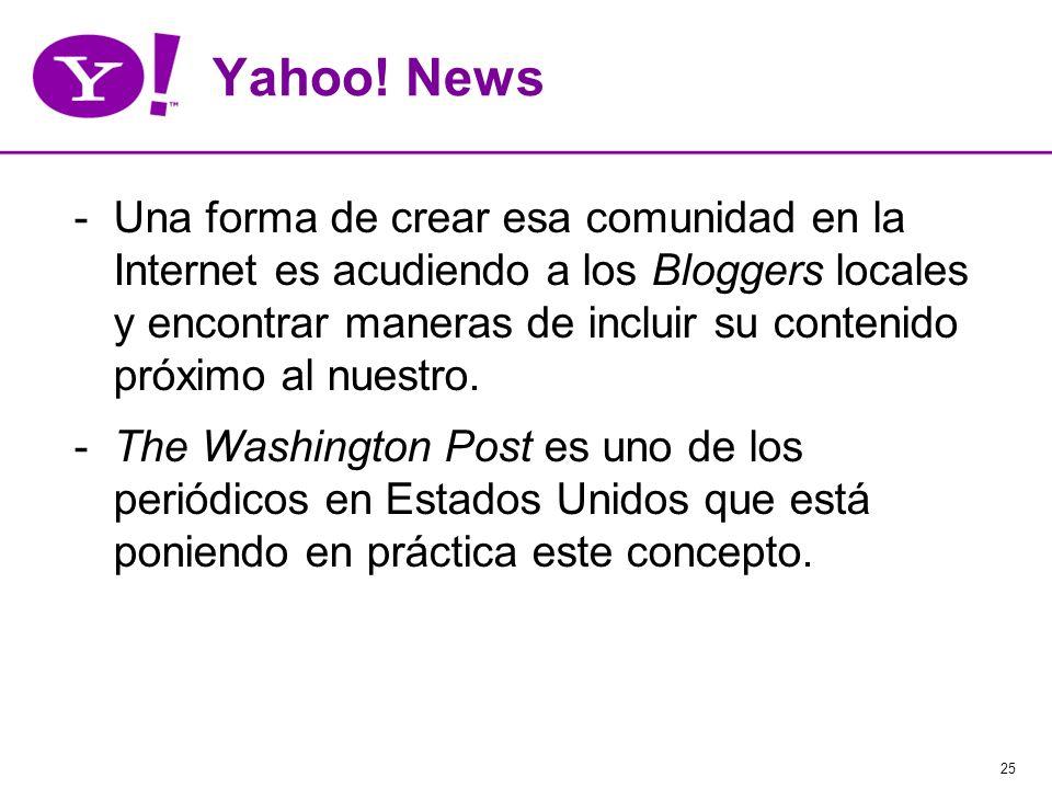 25 Yahoo! News -Una forma de crear esa comunidad en la Internet es acudiendo a los Bloggers locales y encontrar maneras de incluir su contenido próxim