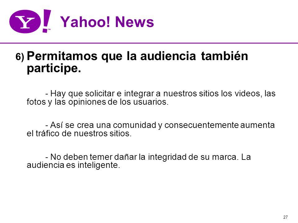 27 Yahoo! News 6) Permitamos que la audiencia también participe. - Hay que solicitar e integrar a nuestros sitios los videos, las fotos y las opinione