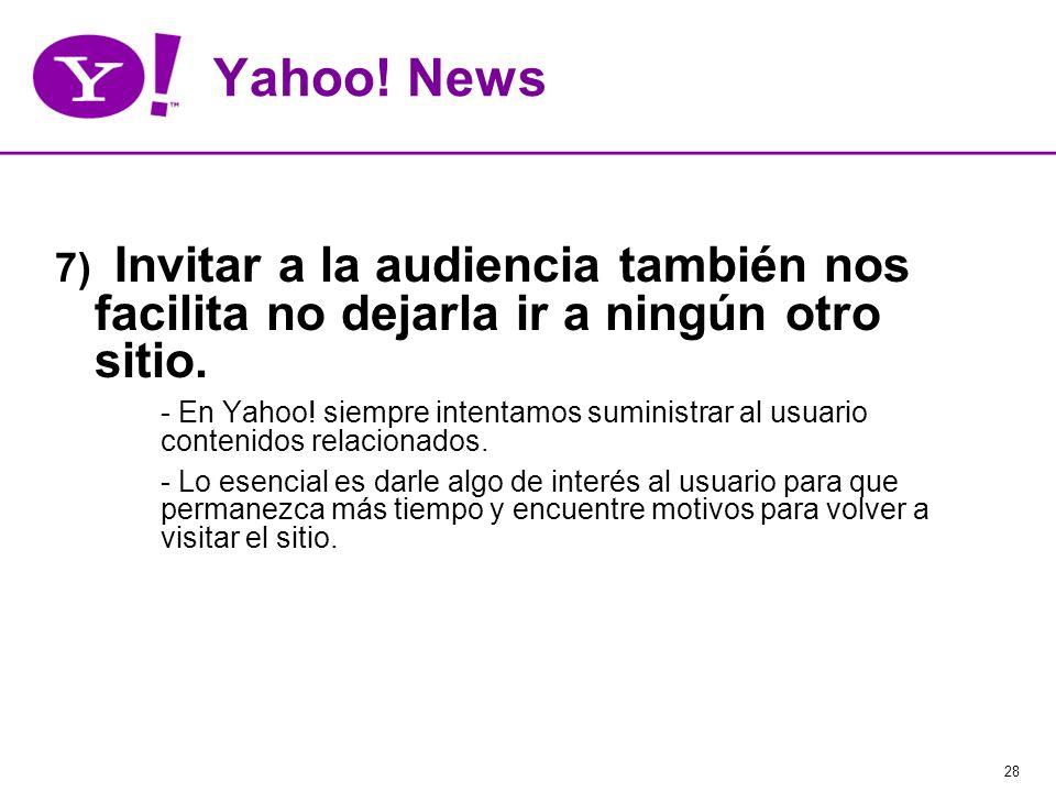 28 Yahoo! News 7) Invitar a la audiencia también nos facilita no dejarla ir a ningún otro sitio. - En Yahoo! siempre intentamos suministrar al usuario