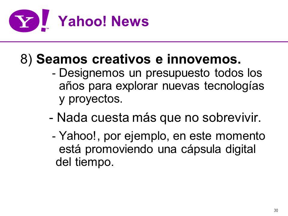 30 Yahoo! News 8) Seamos creativos e innovemos. - Designemos un presupuesto todos los años para explorar nuevas tecnologías y proyectos. - Nada cuesta