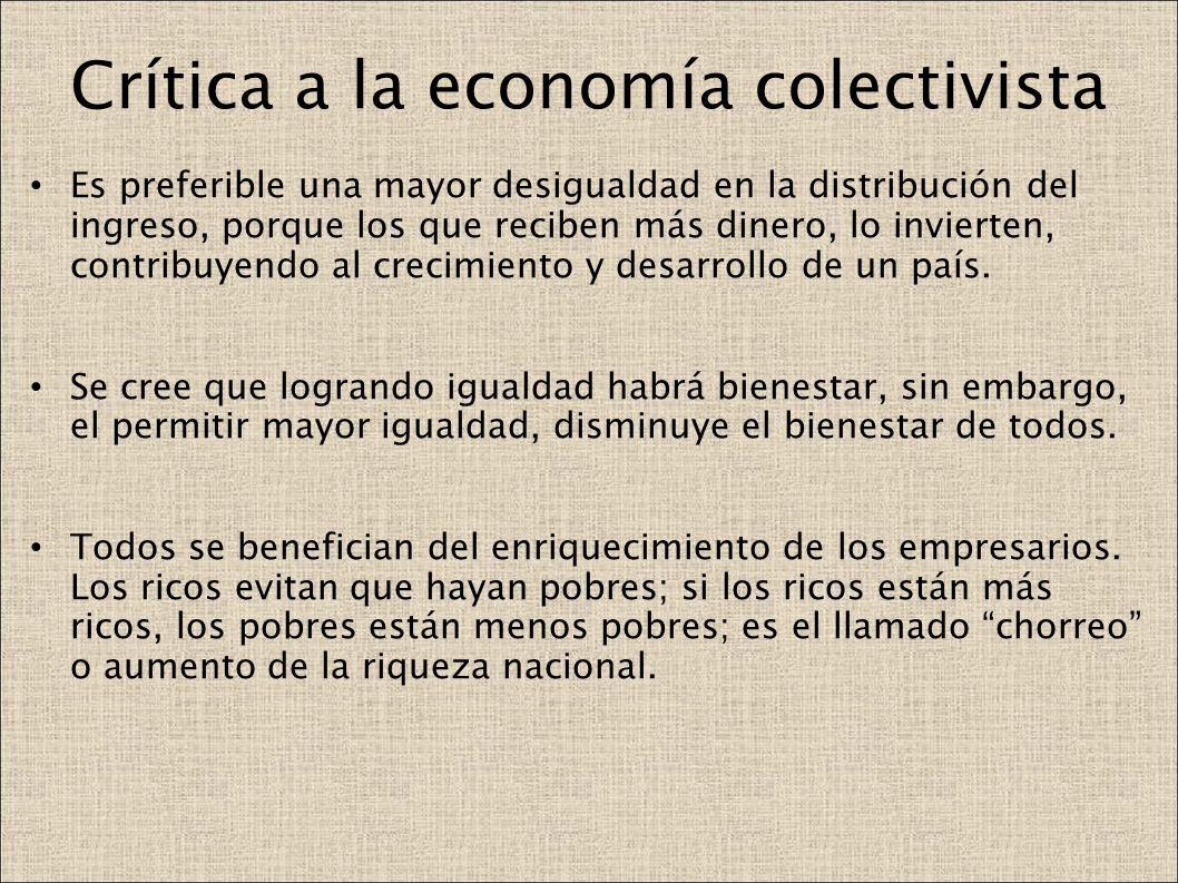 Crítica a la economía colectivista Es preferible una mayor desigualdad en la distribución del ingreso, porque los que reciben más dinero, lo invierten