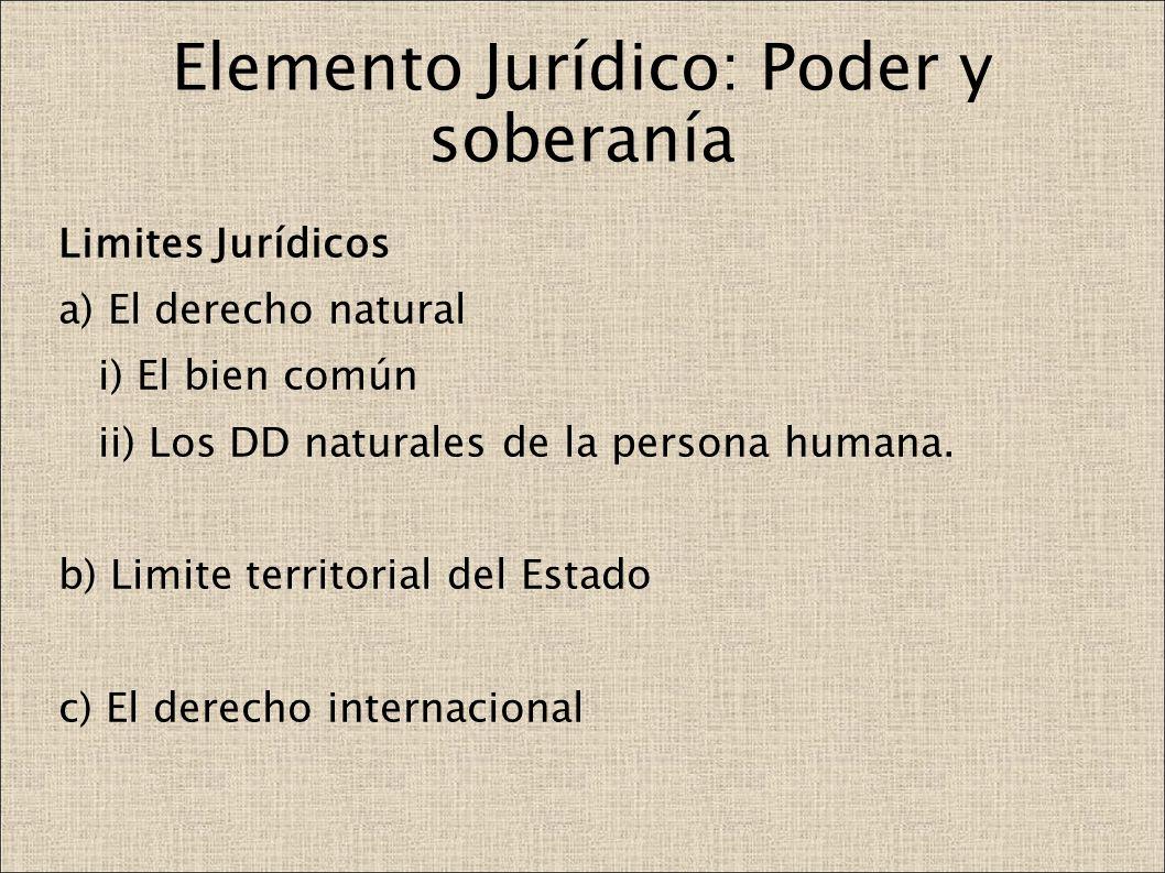 Elemento Jurídico: Poder y soberanía Limites Jurídicos a) El derecho natural i) El bien común ii) Los DD naturales de la persona humana. b) Limite ter