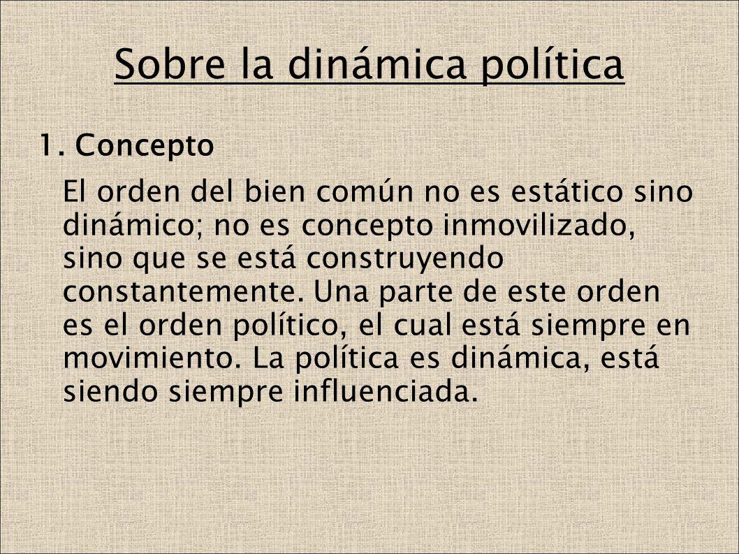 Sobre la dinámica política 1. Concepto El orden del bien común no es estático sino dinámico; no es concepto inmovilizado, sino que se está construyend
