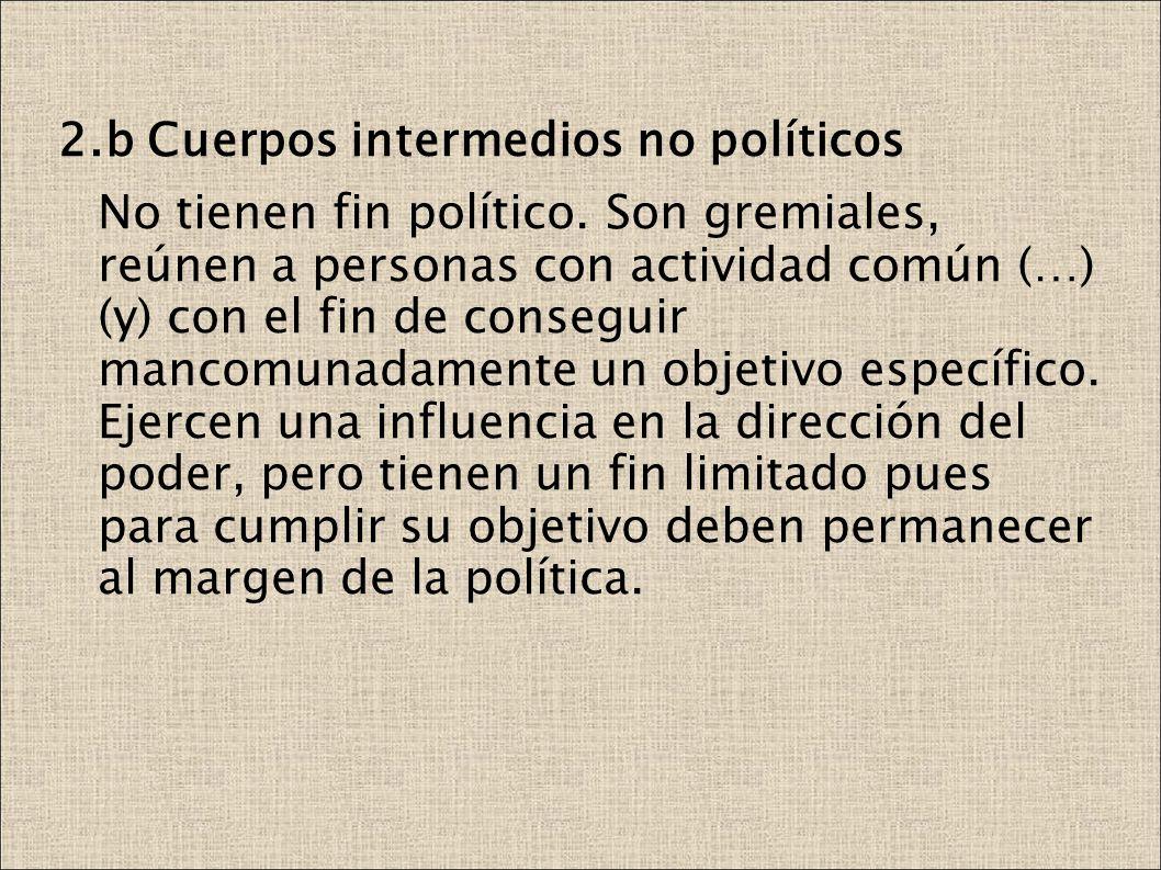 2.b Cuerpos intermedios no políticos No tienen fin político. Son gremiales, reúnen a personas con actividad común (…) (y) con el fin de conseguir manc