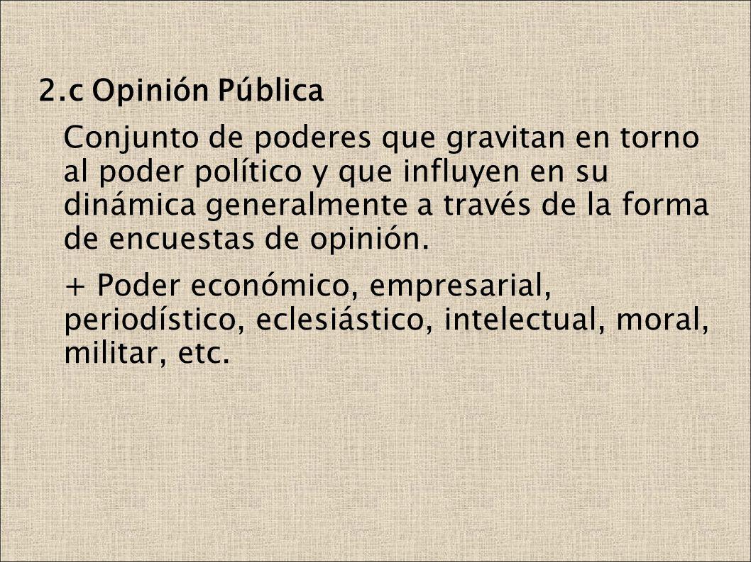 2.c Opinión Pública Conjunto de poderes que gravitan en torno al poder político y que influyen en su dinámica generalmente a través de la forma de enc